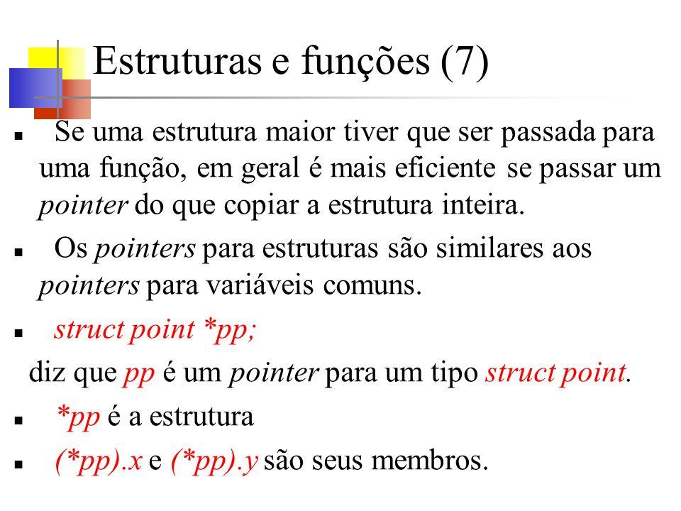 Estruturas e funções (7) Se uma estrutura maior tiver que ser passada para uma função, em geral é mais eficiente se passar um pointer do que copiar a estrutura inteira.