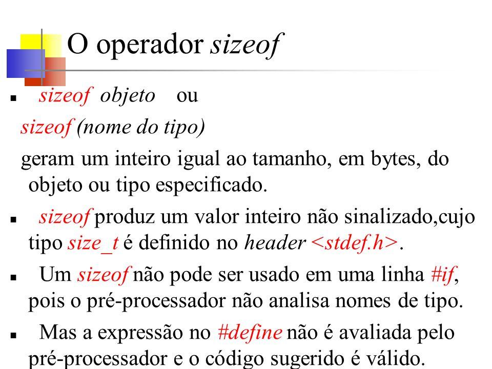 O operador sizeof sizeof objeto ou sizeof (nome do tipo) geram um inteiro igual ao tamanho, em bytes, do objeto ou tipo especificado. sizeof produz um