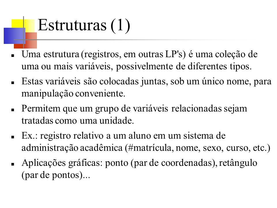 Estruturas (1) Uma estrutura (registros, em outras LP s) é uma coleção de uma ou mais variáveis, possivelmente de diferentes tipos.