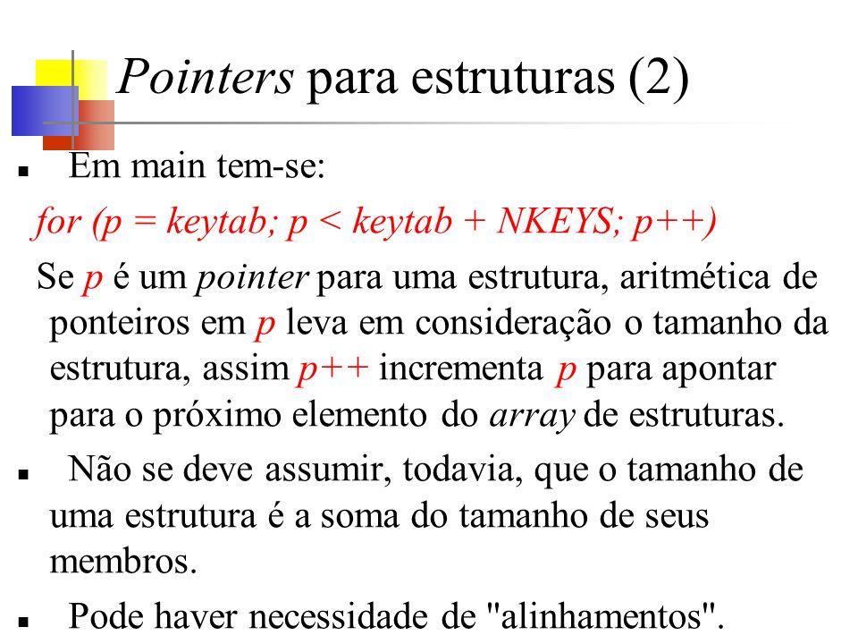 Pointers para estruturas (2) Em main tem-se: for (p = keytab; p < keytab + NKEYS; p++) Se p é um pointer para uma estrutura, aritmética de ponteiros em p leva em consideração o tamanho da estrutura, assim p++ incrementa p para apontar para o próximo elemento do array de estruturas.