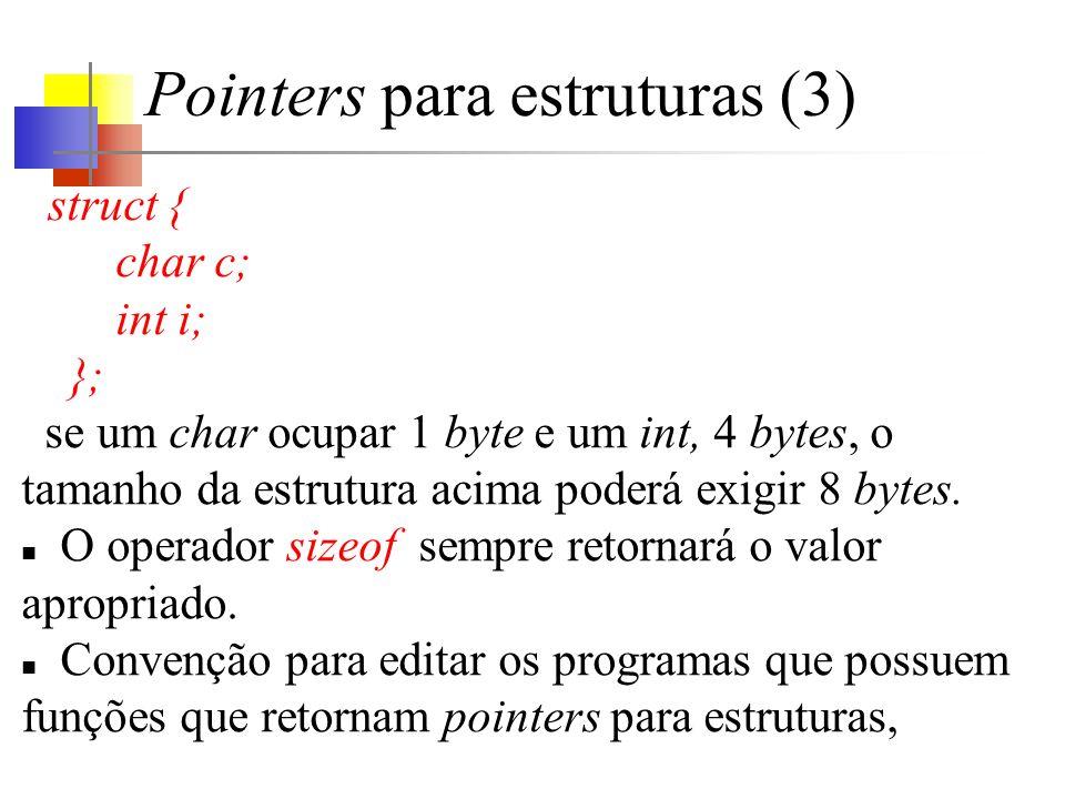 Pointers para estruturas (3) struct { char c; int i; }; se um char ocupar 1 byte e um int, 4 bytes, o tamanho da estrutura acima poderá exigir 8 bytes.