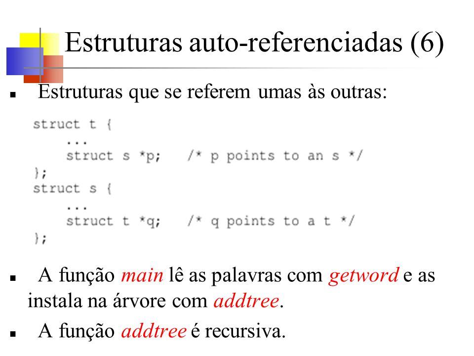 Estruturas auto-referenciadas (6) Estruturas que se referem umas às outras: A função main lê as palavras com getword e as instala na árvore com addtree.