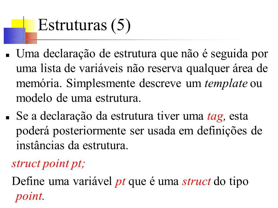 Estruturas (5) Uma declaração de estrutura que não é seguida por uma lista de variáveis não reserva qualquer área de memória. Simplesmente descreve um