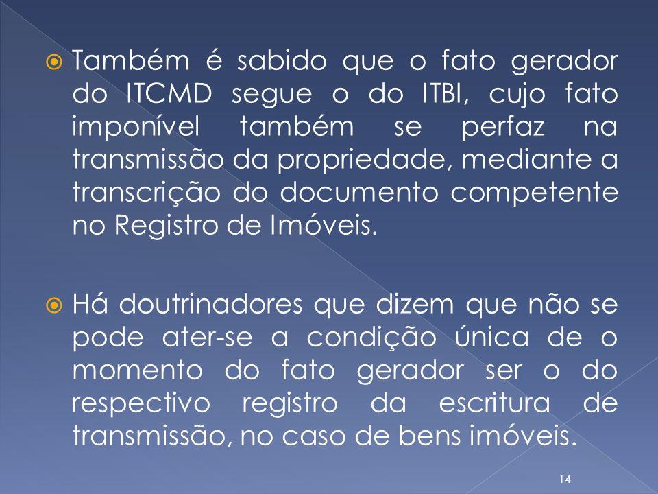 Também é sabido que o fato gerador do ITCMD segue o do ITBI, cujo fato imponível também se perfaz na transmissão da propriedade, mediante a transcriçã