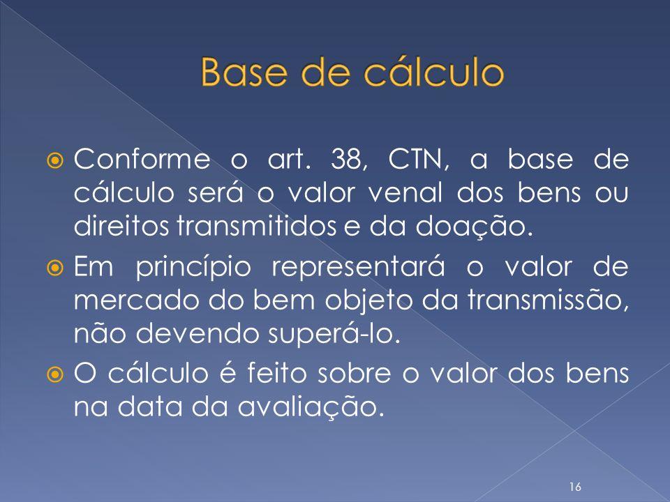 Conforme o art. 38, CTN, a base de cálculo será o valor venal dos bens ou direitos transmitidos e da doação. Em princípio representará o valor de merc
