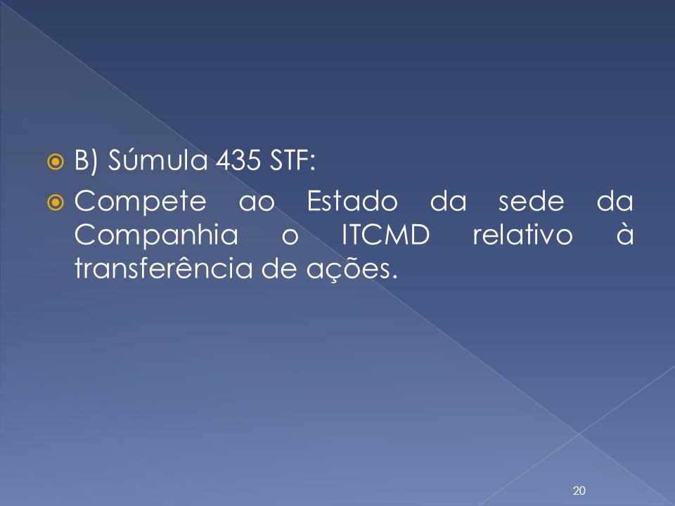 B) Súmula 435 STF: Compete ao Estado da sede da Companhia o ITCMD relativo à transferência de ações. 20