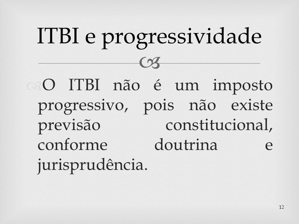 O ITBI não é um imposto progressivo, pois não existe previsão constitucional, conforme doutrina e jurisprudência. 12 ITBI e progressividade