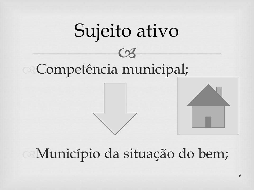Competência municipal; Município da situação do bem; 6 Sujeito ativo