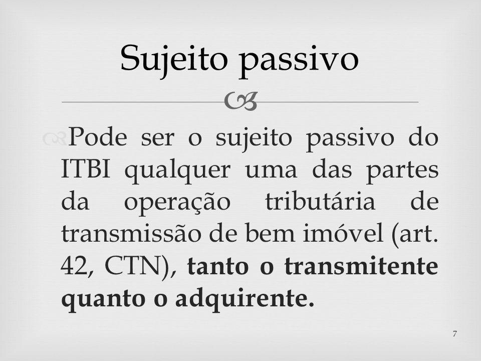 Pode ser o sujeito passivo do ITBI qualquer uma das partes da operação tributária de transmissão de bem imóvel (art. 42, CTN), tanto o transmitente qu