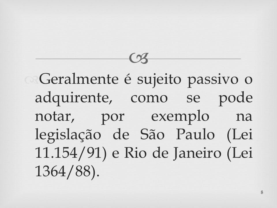 Geralmente é sujeito passivo o adquirente, como se pode notar, por exemplo na legislação de São Paulo (Lei 11.154/91) e Rio de Janeiro (Lei 1364/88).