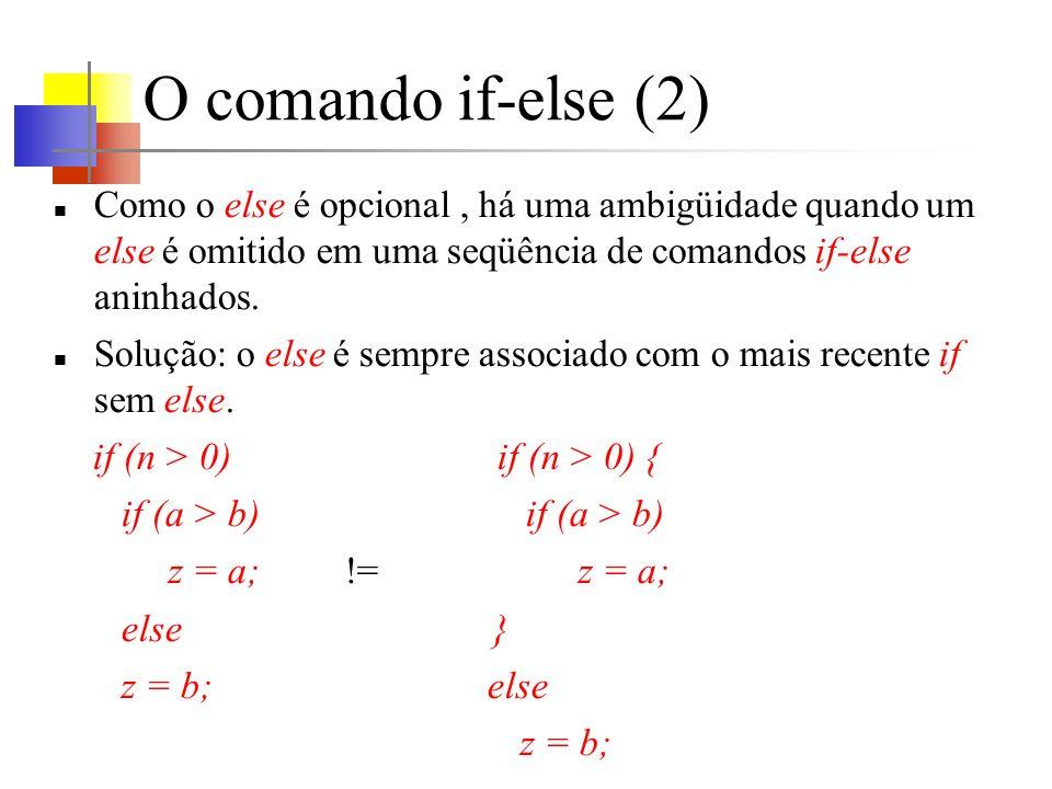 O comando if-else (2) Como o else é opcional, há uma ambigüidade quando um else é omitido em uma seqüência de comandos if-else aninhados.