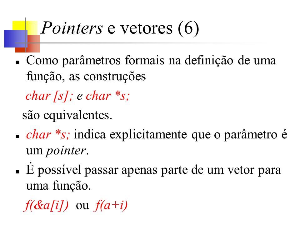 Pointers e vetores (6) Como parâmetros formais na definição de uma função, as construções char [s]; e char *s; são equivalentes. char *s; indica expli