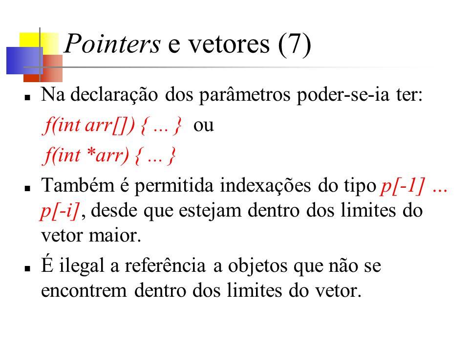 Pointers e vetores (7) Na declaração dos parâmetros poder-se-ia ter: f(int arr[]) {... } ou f(int *arr) {... } Também é permitida indexações do tipo p