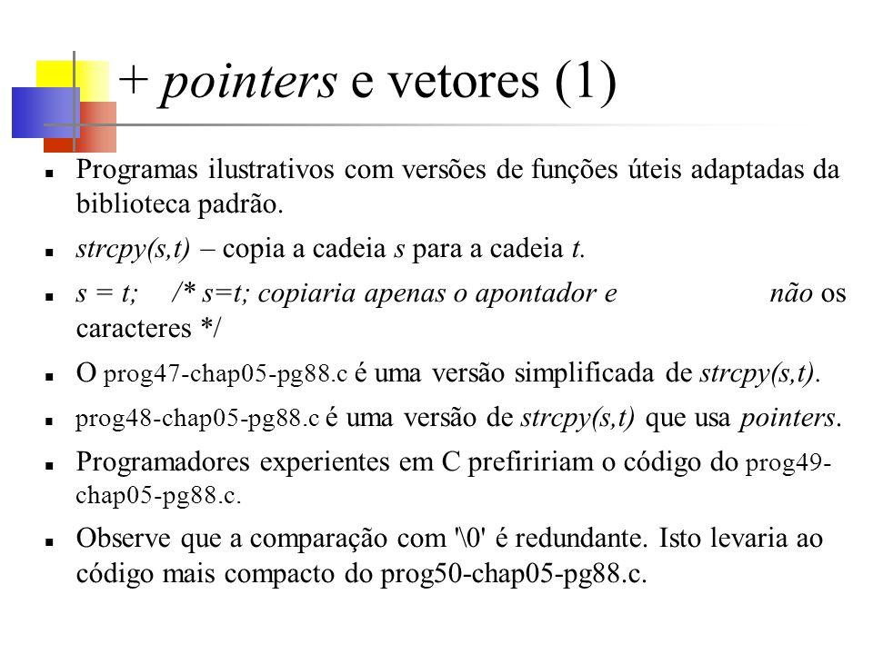+ pointers e vetores (1) Programas ilustrativos com versões de funções úteis adaptadas da biblioteca padrão. strcpy(s,t) – copia a cadeia s para a cad