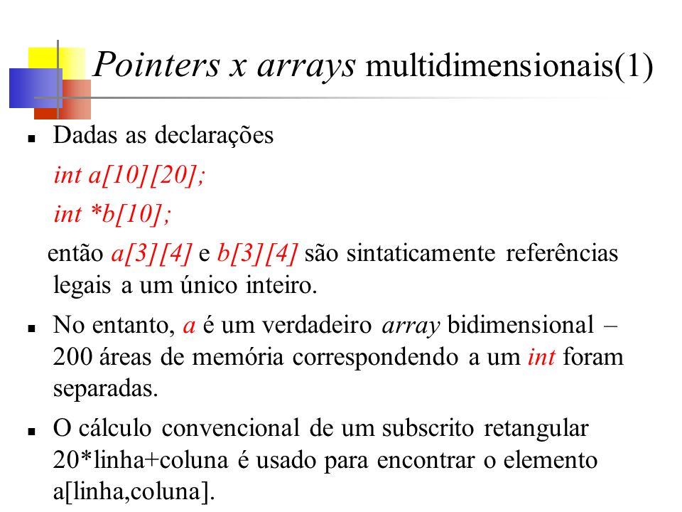 Pointers x arrays multidimensionais(1) Dadas as declarações int a[10][20]; int *b[10]; então a[3][4] e b[3][4] são sintaticamente referências legais a