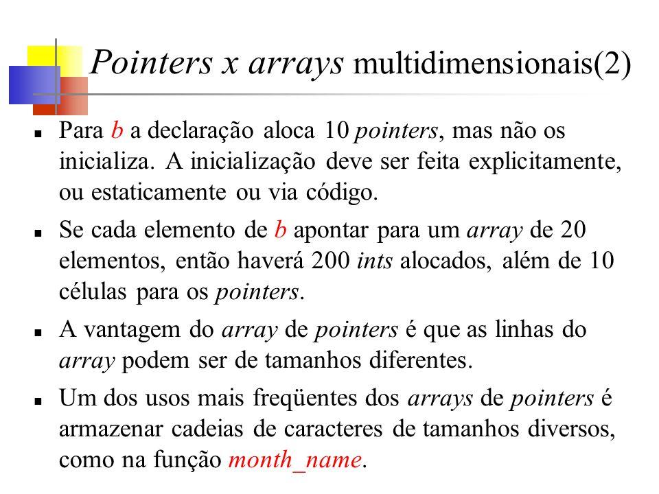 Pointers x arrays multidimensionais(2) Para b a declaração aloca 10 pointers, mas não os inicializa. A inicialização deve ser feita explicitamente, ou
