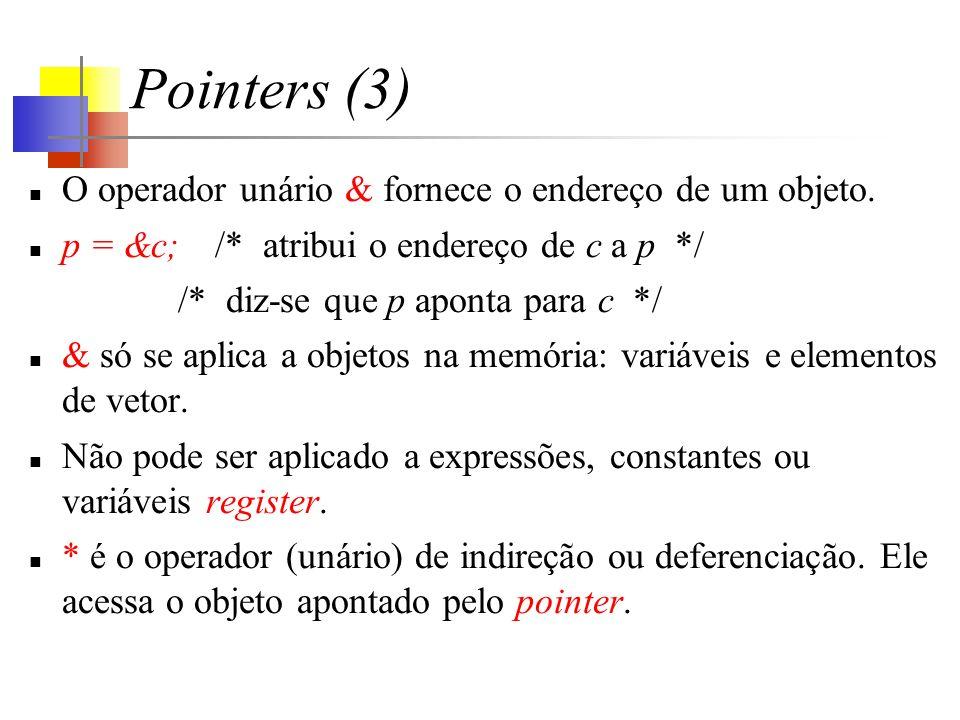 Pointers (4) Como declarar um pointer e como usar & e *: int x = 1, y = 2, z[10]; int *ip; /* ip is a pointer to int */ ip = &x; /* ip now points to x */ y = *ip; /* y is now 1 */ *ip = 0; /* x is now 0 */ ip = &z[0]; /* ip now points to z[0] */ int *ip; é um mneumônico.