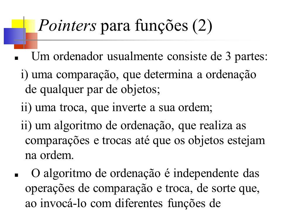 Pointers para funções (2) Um ordenador usualmente consiste de 3 partes: i) uma comparação, que determina a ordenação de qualquer par de objetos; ii) u