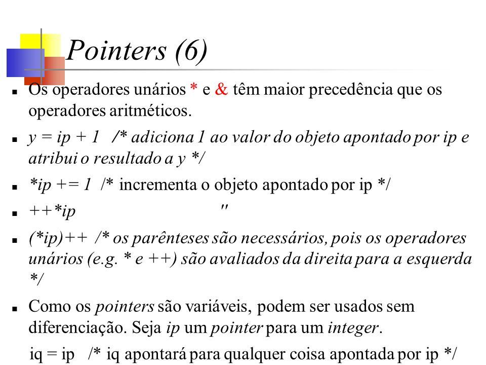 Pointers (6) Os operadores unários * e & têm maior precedência que os operadores aritméticos. y = ip + 1 /* adiciona 1 ao valor do objeto apontado por