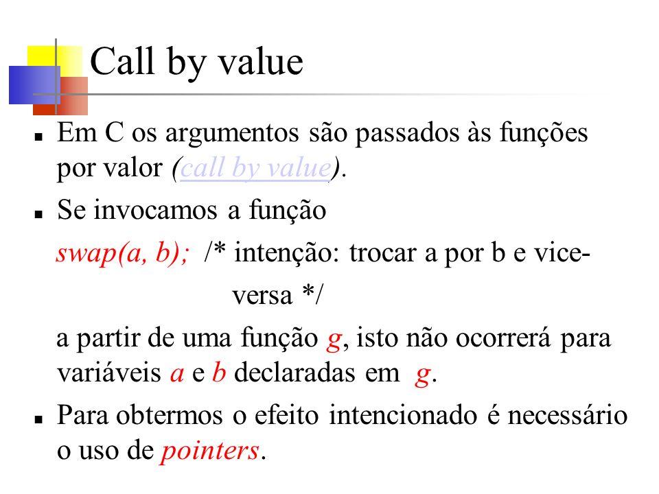 Call by value Em C os argumentos são passados às funções por valor (call by value).call by value Se invocamos a função swap(a, b); /* intenção: trocar a por b e vice- versa */ a partir de uma função g, isto não ocorrerá para variáveis a e b declaradas em g.