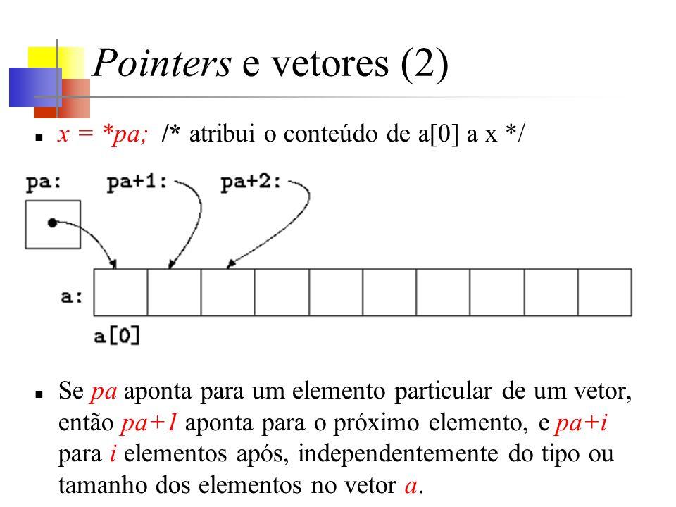Pointers e vetores (2) x = *pa; /* atribui o conteúdo de a[0] a x */ Se pa aponta para um elemento particular de um vetor, então pa+1 aponta para o próximo elemento, e pa+i para i elementos após, independentemente do tipo ou tamanho dos elementos no vetor a.