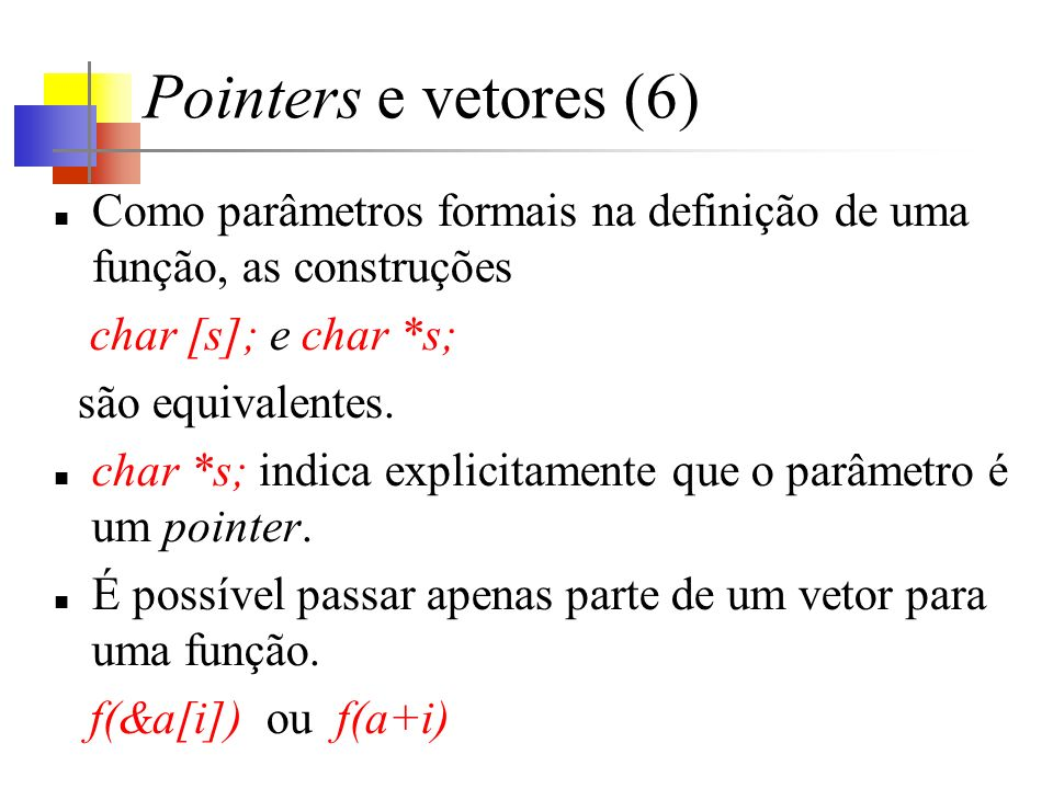 Pointers e vetores (6) Como parâmetros formais na definição de uma função, as construções char [s]; e char *s; são equivalentes.