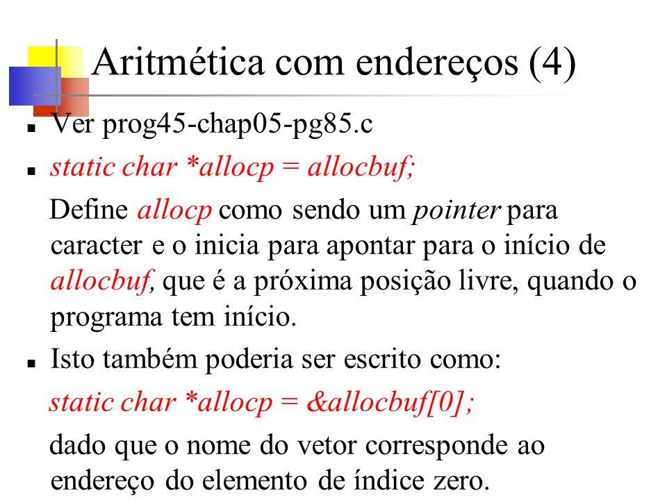Aritmética com endereços (4) Ver prog45-chap05-pg85.c static char *allocp = allocbuf; Define allocp como sendo um pointer para caracter e o inicia para apontar para o início de allocbuf, que é a próxima posição livre, quando o programa tem início.