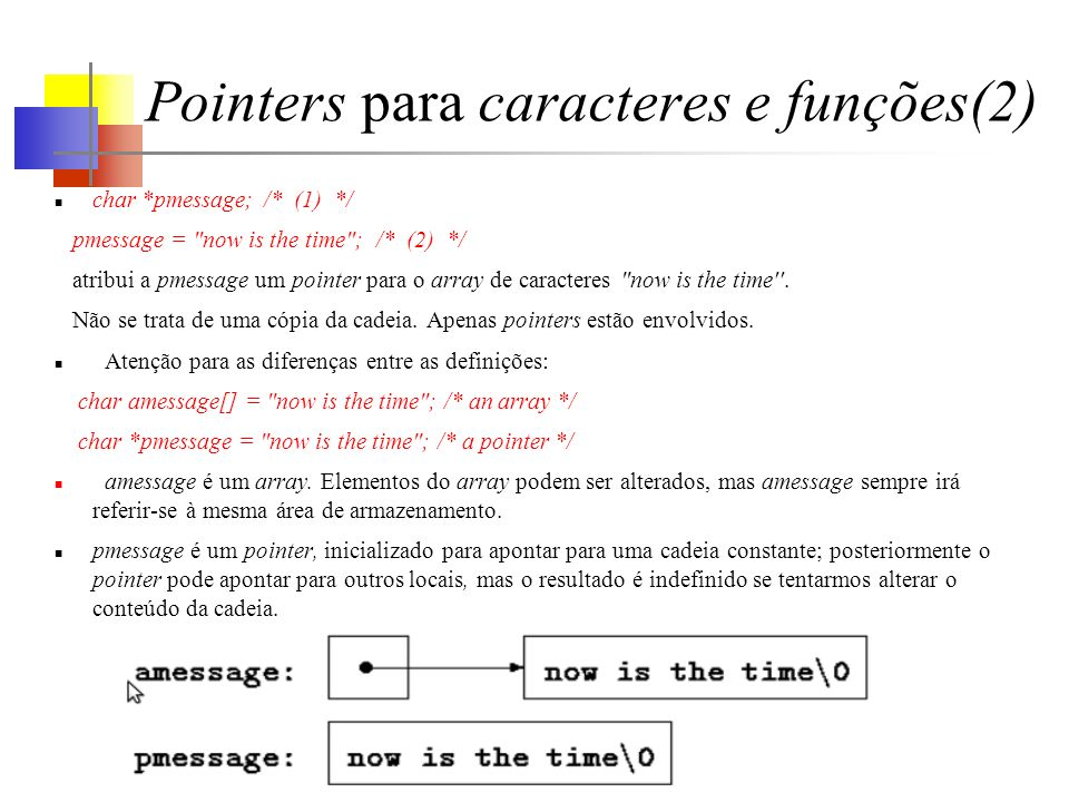 Pointers para caracteres e funções(2) char *pmessage;/* (1) */ pmessage = now is the time ; /* (2) */ atribui a pmessage um pointer para o array de caracteres now is the time .