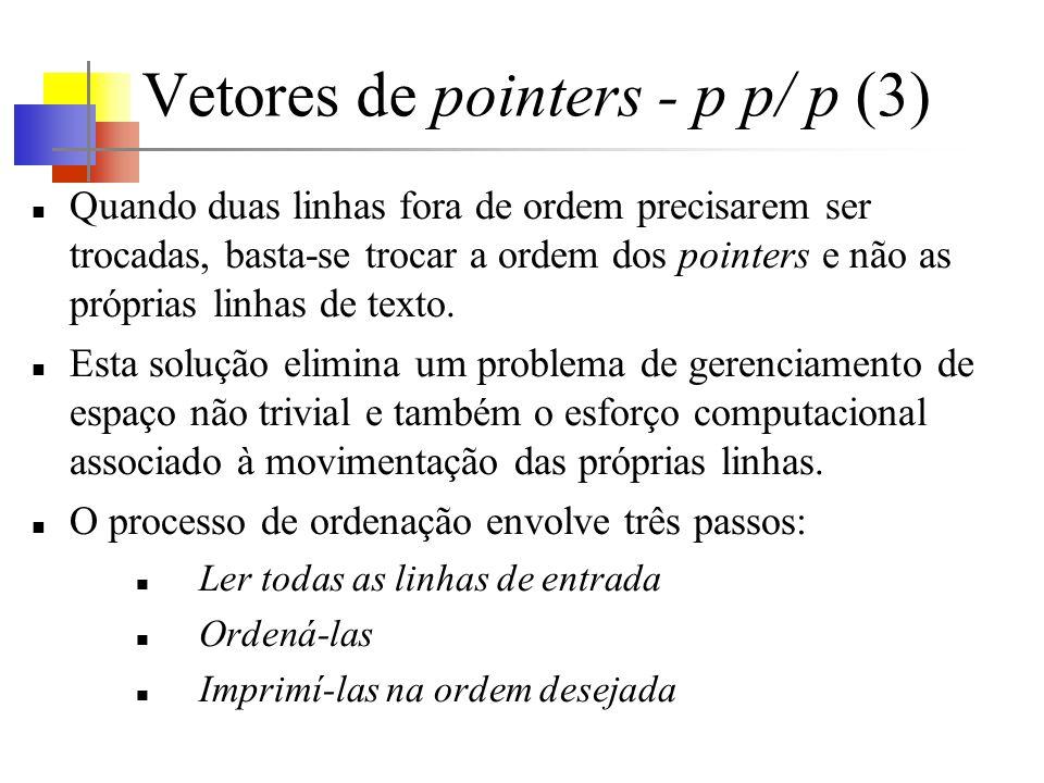Vetores de pointers - p p/ p (3) Quando duas linhas fora de ordem precisarem ser trocadas, basta-se trocar a ordem dos pointers e não as próprias linhas de texto.