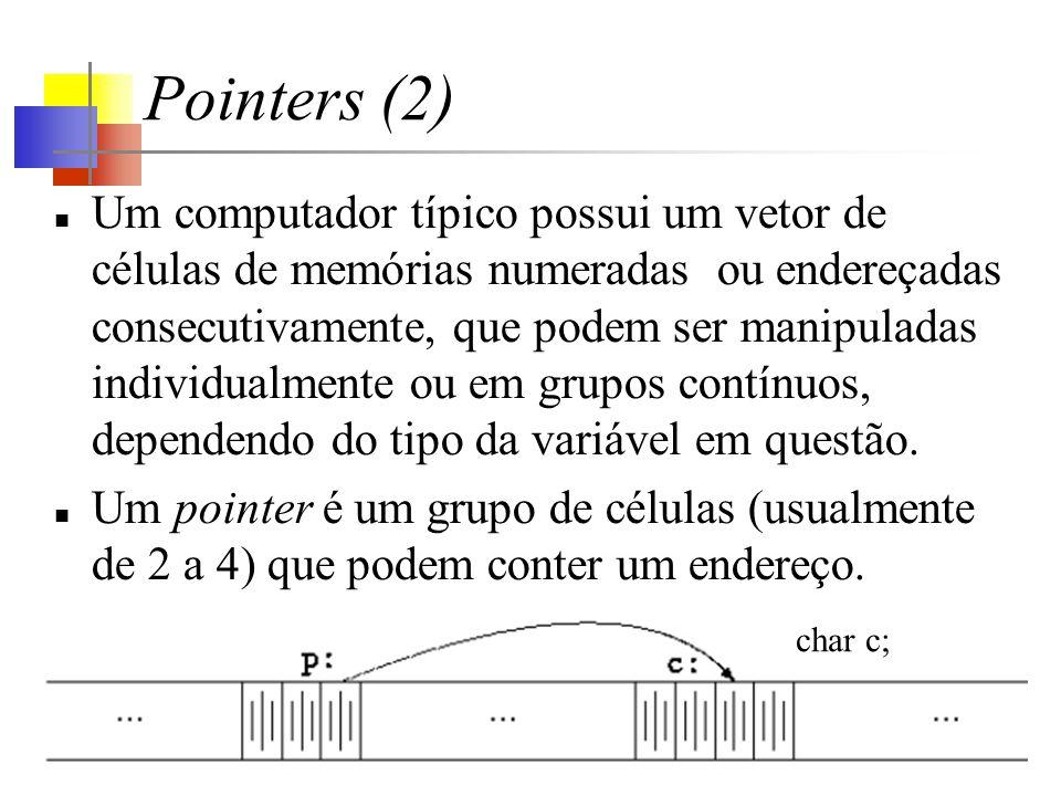 Pointers (2) Um computador típico possui um vetor de células de memórias numeradas ou endereçadas consecutivamente, que podem ser manipuladas individualmente ou em grupos contínuos, dependendo do tipo da variável em questão.
