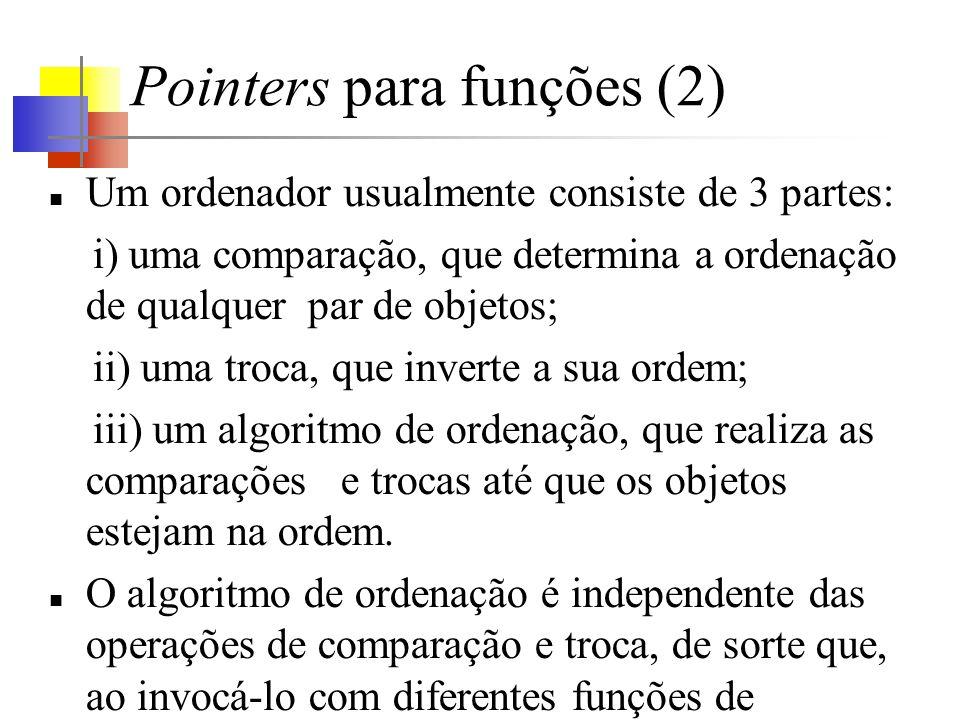 Pointers para funções (2) Um ordenador usualmente consiste de 3 partes: i) uma comparação, que determina a ordenação de qualquer par de objetos; ii) uma troca, que inverte a sua ordem; iii) um algoritmo de ordenação, que realiza as comparações e trocas até que os objetos estejam na ordem.