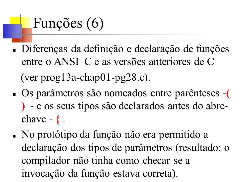 Funções (6) Diferenças da definição e declaração de funções entre o ANSI C e as versões anteriores de C (ver prog13a-chap01-pg28.c). Os parâmetros são