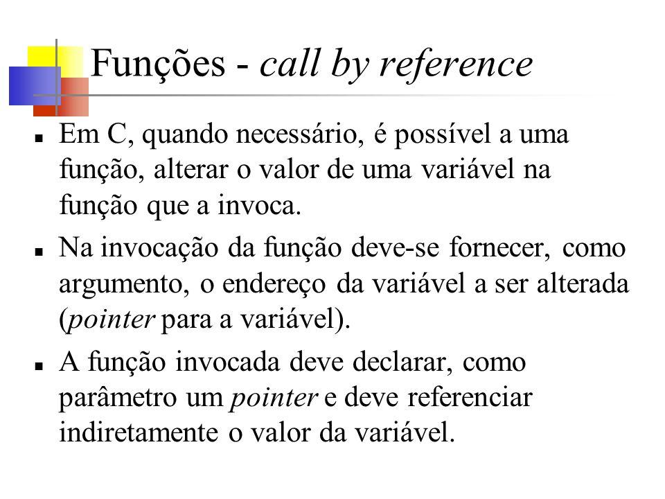 Funções - call by reference Em C, quando necessário, é possível a uma função, alterar o valor de uma variável na função que a invoca. Na invocação da