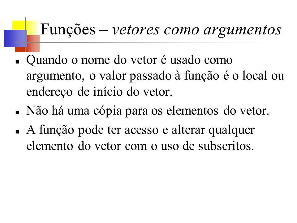 Funções – vetores como argumentos Quando o nome do vetor é usado como argumento, o valor passado à função é o local ou endereço de início do vetor. Nã