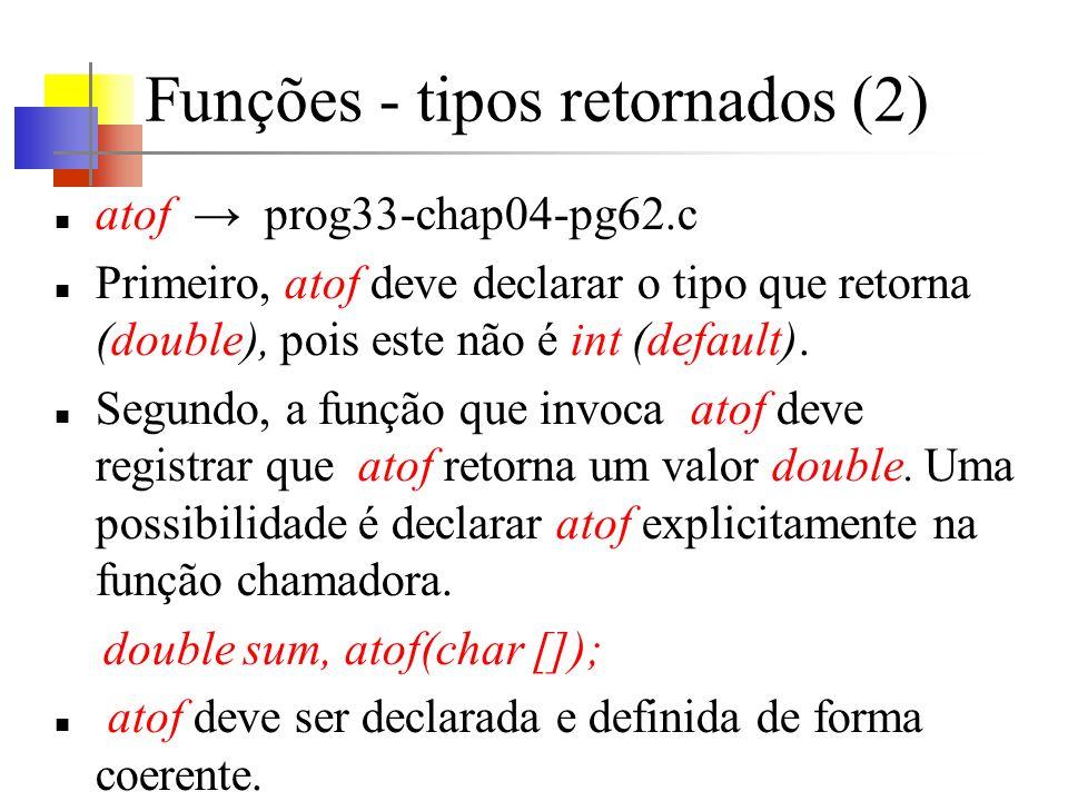 Funções - tipos retornados (2) atof prog33-chap04-pg62.c Primeiro, atof deve declarar o tipo que retorna (double), pois este não é int (default). Segu