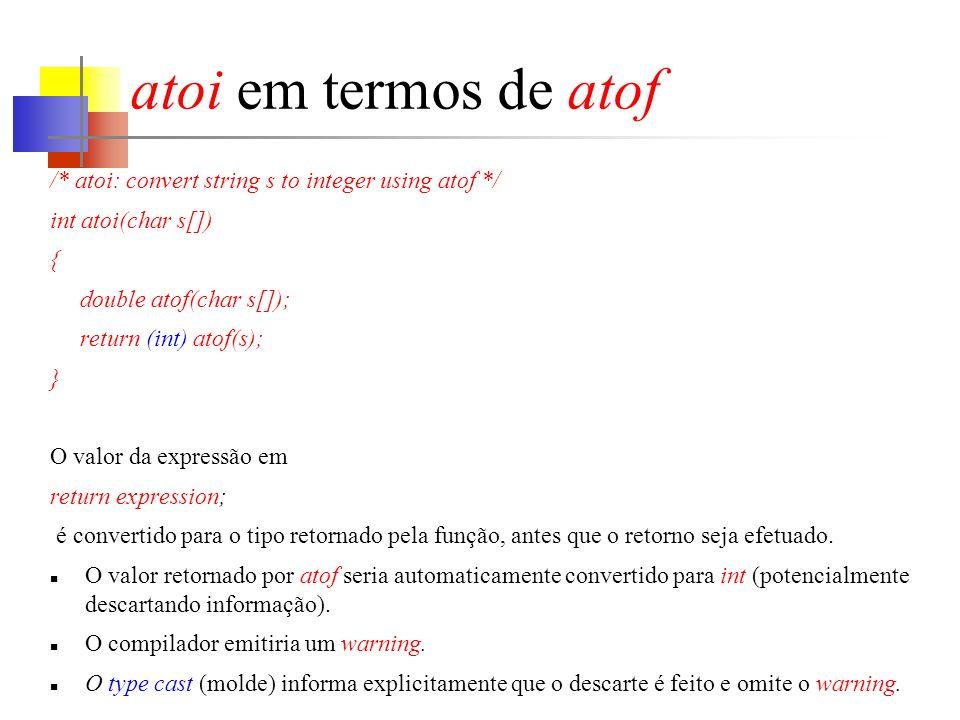 atoi em termos de atof /* atoi: convert string s to integer using atof */ int atoi(char s[]) { double atof(char s[]); return (int) atof(s); } O valor