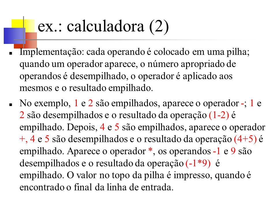 ex.: calculadora (2) Implementação: cada operando é colocado em uma pilha; quando um operador aparece, o número apropriado de operandos é desempilhado