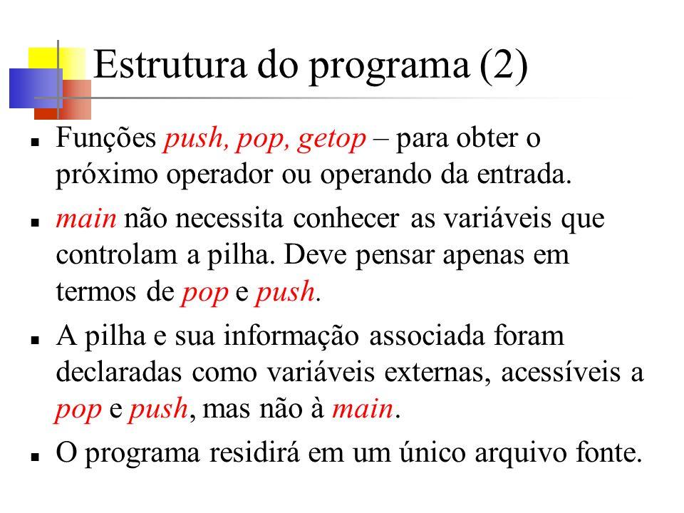 Estrutura do programa (2) Funções push, pop, getop – para obter o próximo operador ou operando da entrada. main não necessita conhecer as variáveis qu