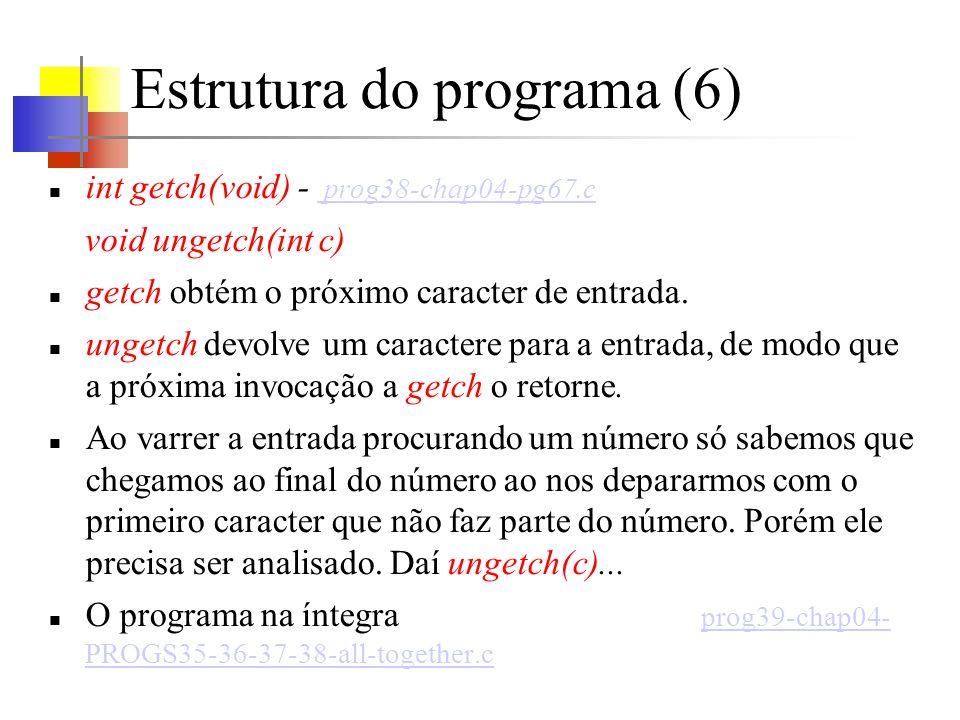 Estrutura do programa (6) int getch(void) - prog38-chap04-pg67.c prog38-chap04-pg67.c void ungetch(int c) getch obtém o próximo caracter de entrada. u