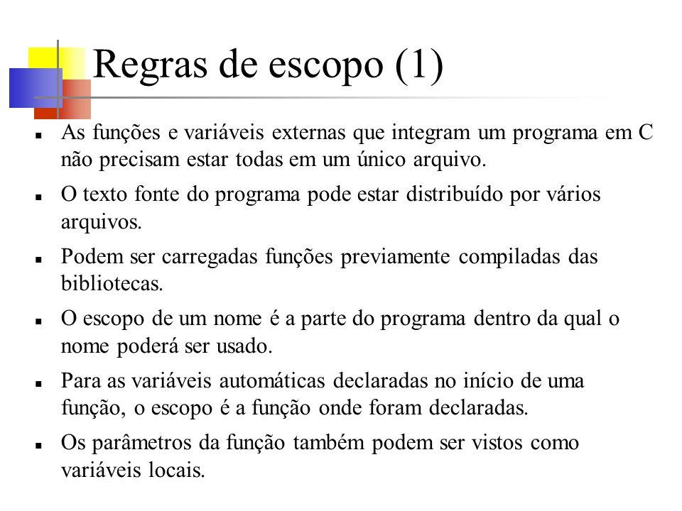 Regras de escopo (1) As funções e variáveis externas que integram um programa em C não precisam estar todas em um único arquivo. O texto fonte do prog