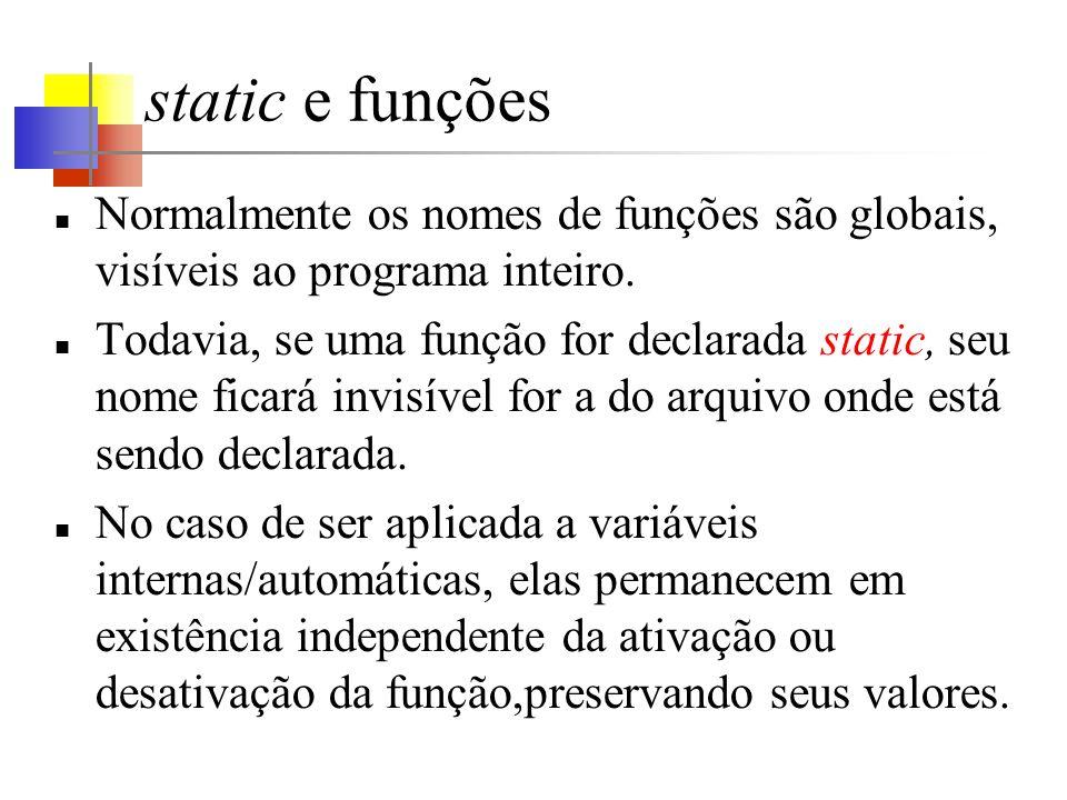 static e funções Normalmente os nomes de funções são globais, visíveis ao programa inteiro. Todavia, se uma função for declarada static, seu nome fica