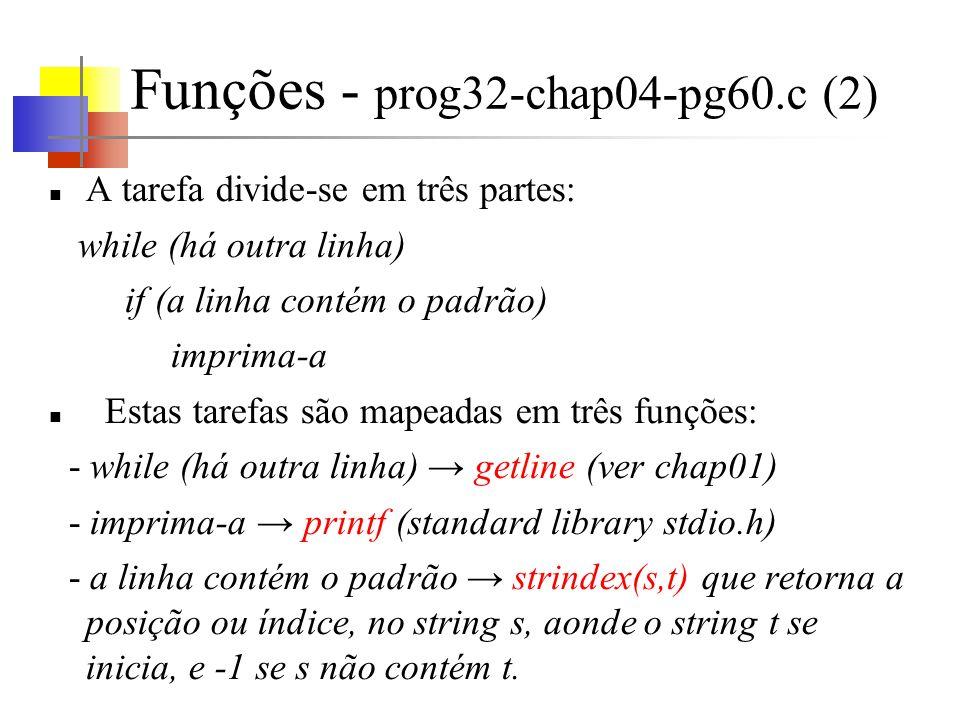 Funções - prog32-chap04-pg60.c (2) A tarefa divide-se em três partes: while (há outra linha) if (a linha contém o padrão) imprima-a Estas tarefas são