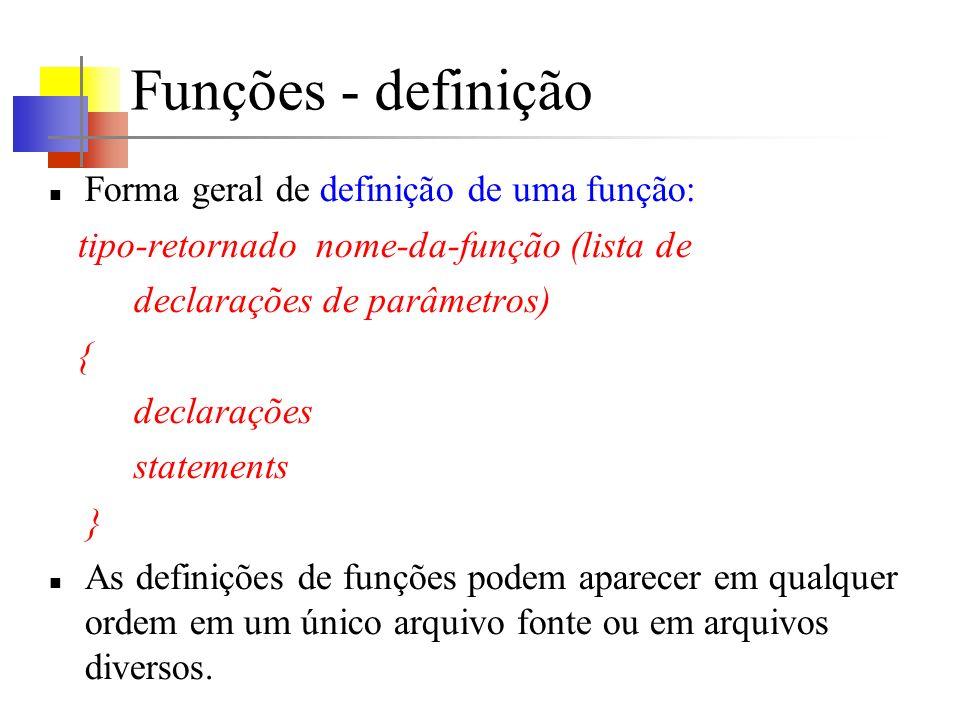 Funções - definição Forma geral de definição de uma função: tipo-retornado nome-da-função (lista de declarações de parâmetros) { declarações statement