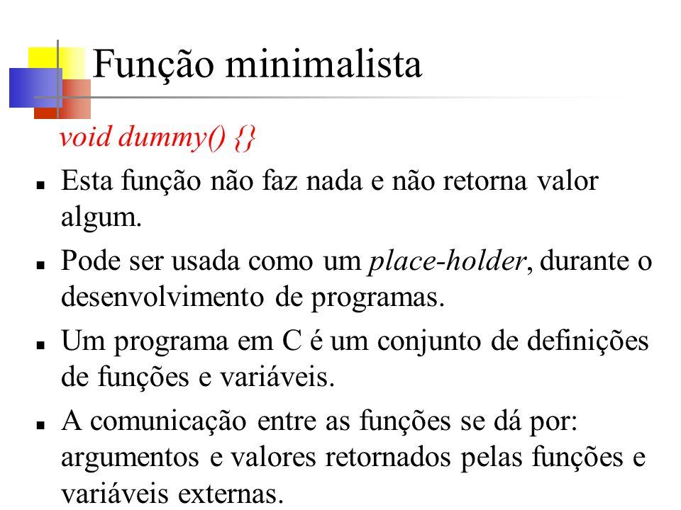 Função minimalista void dummy() {} Esta função não faz nada e não retorna valor algum. Pode ser usada como um place-holder, durante o desenvolvimento