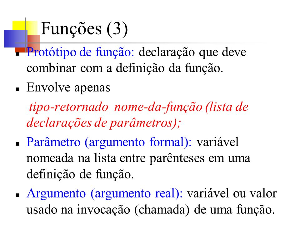 Funções (3) Protótipo de função: declaração que deve combinar com a definição da função. Envolve apenas tipo-retornado nome-da-função (lista de declar