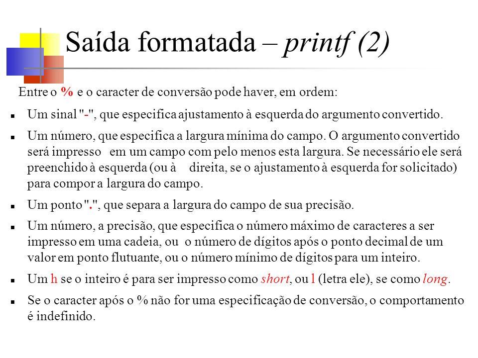 Saída formatada – printf (2) Entre o % e o caracter de conversão pode haver, em ordem: Um sinal ''-'', que especifica ajustamento à esquerda do argume