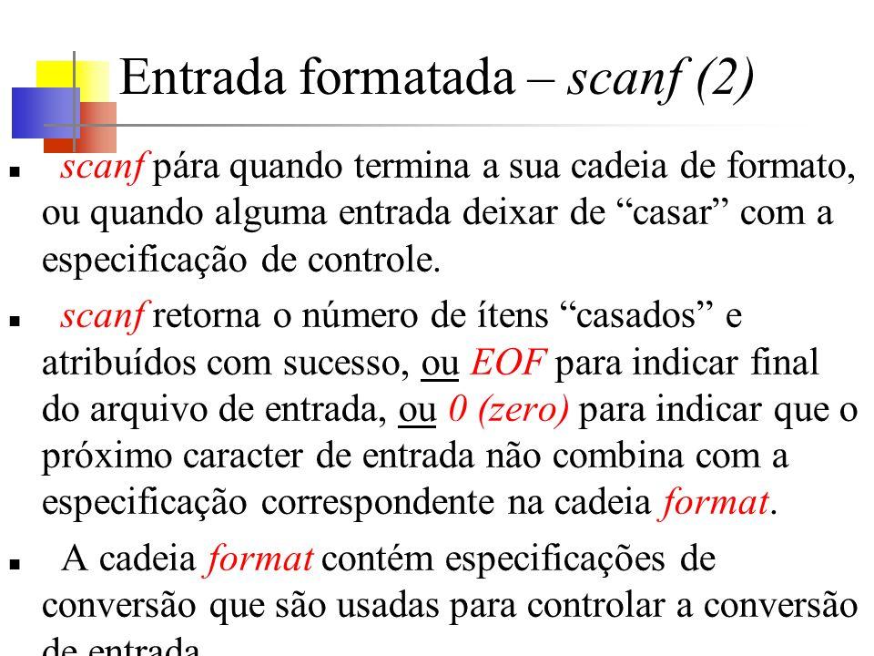 Entrada formatada – scanf (2) scanf pára quando termina a sua cadeia de formato, ou quando alguma entrada deixar de casar com a especificação de controle.