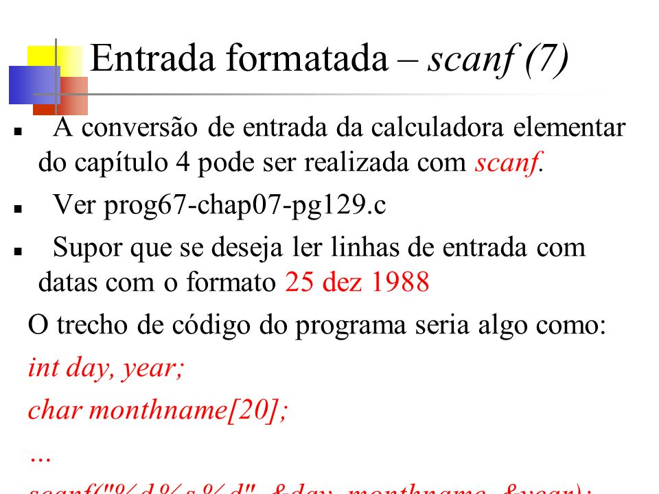 Entrada formatada – scanf (7) A conversão de entrada da calculadora elementar do capítulo 4 pode ser realizada com scanf. Ver prog67-chap07-pg129.c Su