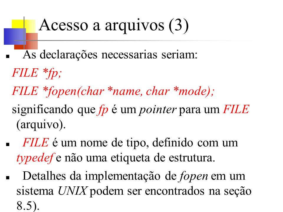 Acesso a arquivos (3) As declarações necessarias seriam: FILE *fp; FILE *fopen(char *name, char *mode); significando que fp é um pointer para um FILE
