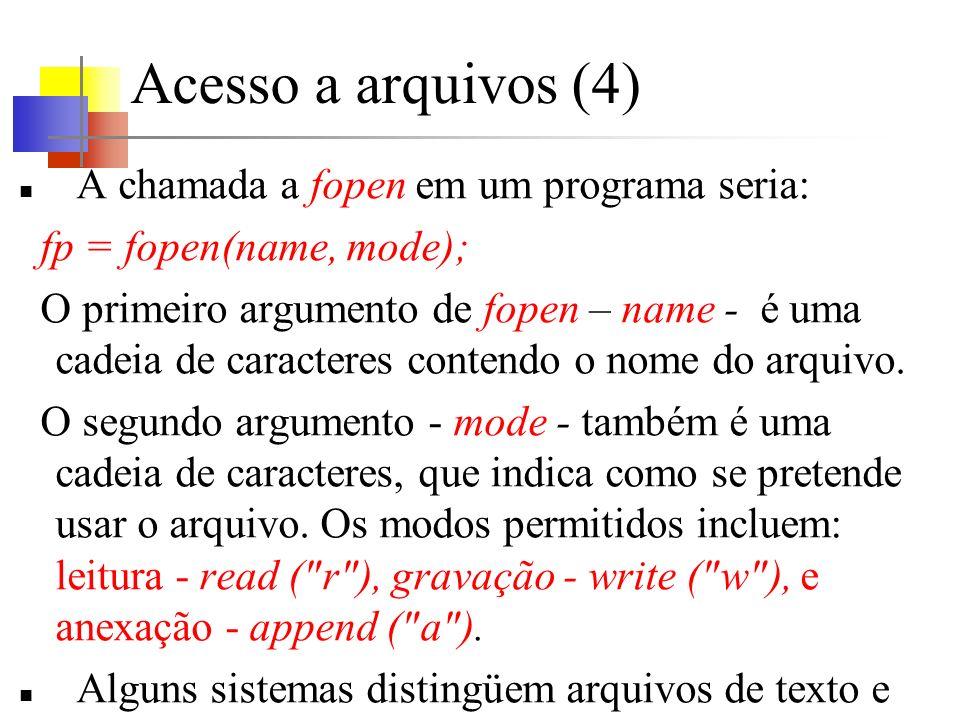 Acesso a arquivos (4) A chamada a fopen em um programa seria: fp = fopen(name, mode); O primeiro argumento de fopen – name - é uma cadeia de caractere